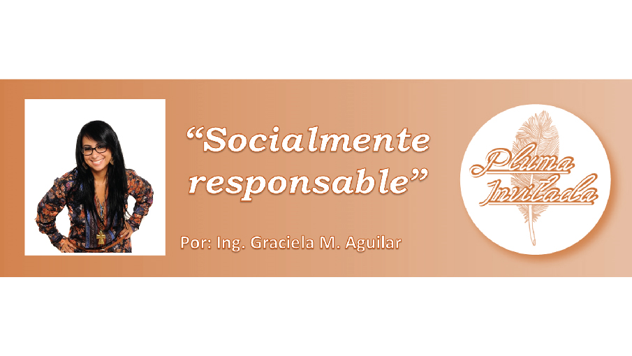 Pluma Invitada: Socialmente Responsable. Ing. Graciela M. Aguilar